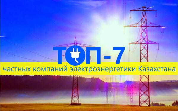 ТОП-7 частных компаний электроэнергетики Казахстана